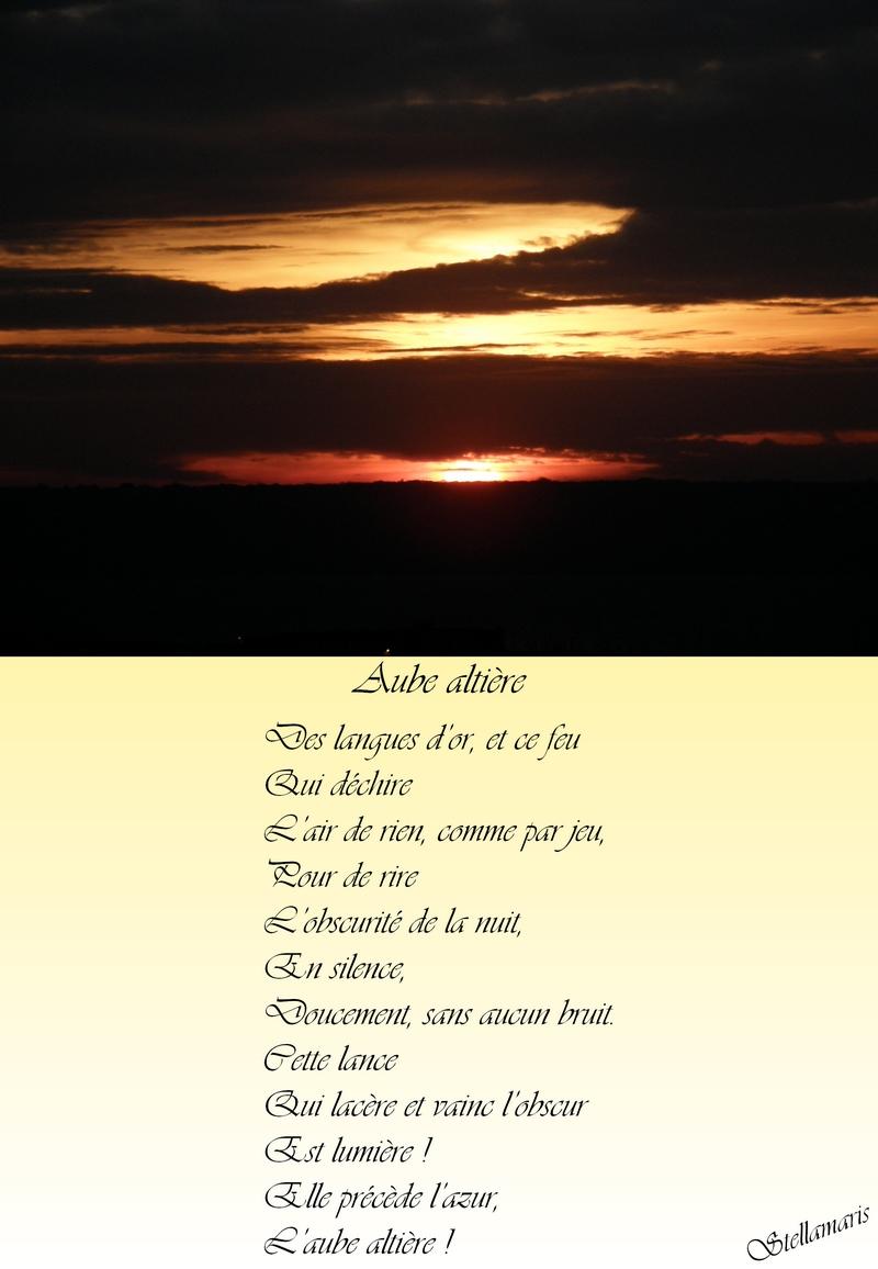 Aube altière / / Des langues d'or, et ce feu / Qui déchire / L'air de rien, comme par jeu, / Pour de rire / L'obscurité de la nuit, / En silence, / Doucement, sans aucun bruit. / Cette lance / Qui lacère et vainc l'obscur / Est lumière ! / Elle précède l'azur, / L'aube altière ! / / Stellamaris