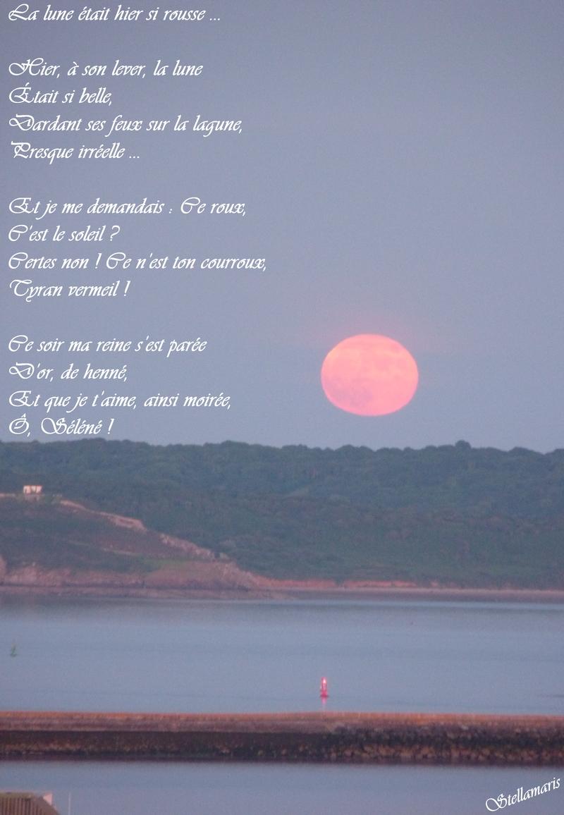 La lune était hier si rousse … / / Hier, à son lever, la lune / Était si belle, / Dardant ses feux sur la lagune, / Presque irréelle … / / Et je me demandais : Ce roux, / C'est le soleil ? / Certes non ! Ce n'est ton courroux, / Tyran vermeil ! / / Ce soir ma reine s'est parée / D'or, de henné, / Et que je t'aime, ainsi moirée, / Ô, Séléné ! / / Stellamaris