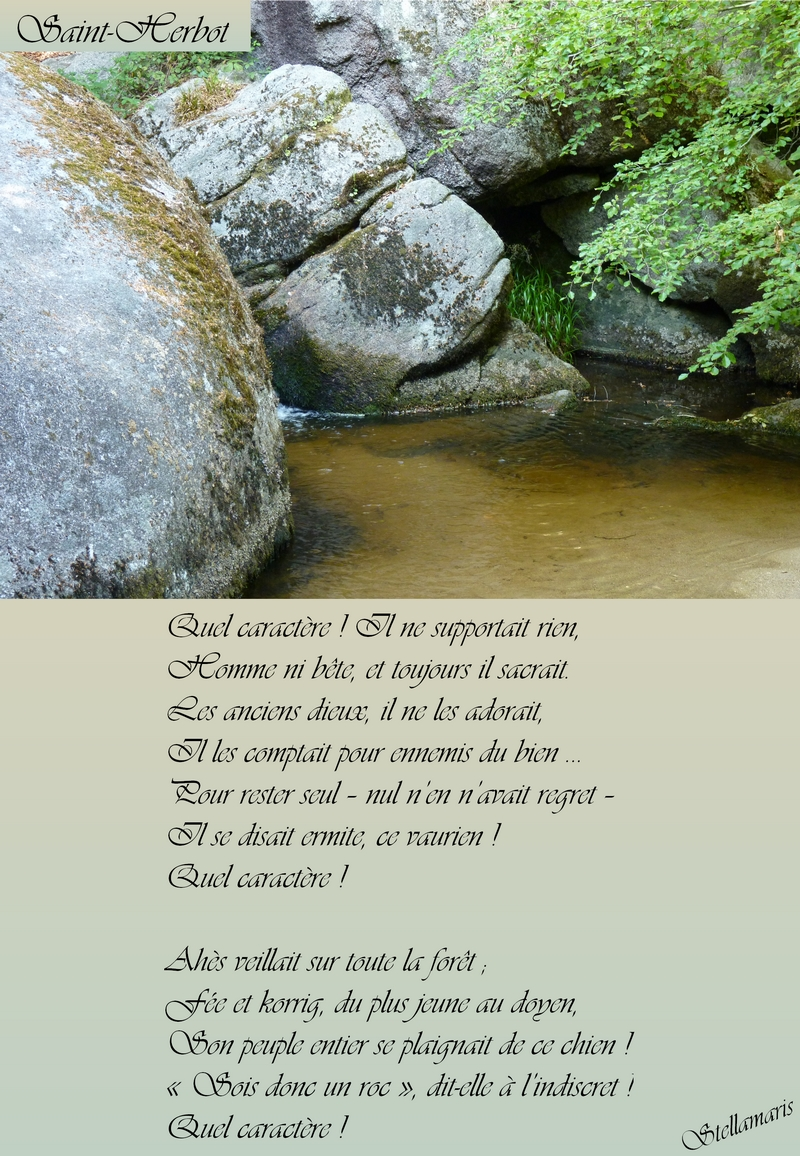 Saint Herbot / / Quel caractère ! Il ne supportait rien, / Homme ni bête, et toujours il sacrait. / Les anciens dieux, il ne les adorait, / Il les comptait pour ennemis du bien … / Pour rester seul – nul n'en n'avait regret – / Il se disait ermite, ce vaurien ! / Quel caractère ! / / Ahès veillait sur toute la forêt ; / Fée et korrig, du plus jeune au doyen, / Son peuple entier se plaignait de ce chien ! / « Sois donc un roc », dit-elle à l'indiscret ! / Quel caractère ! / / Stellamaris