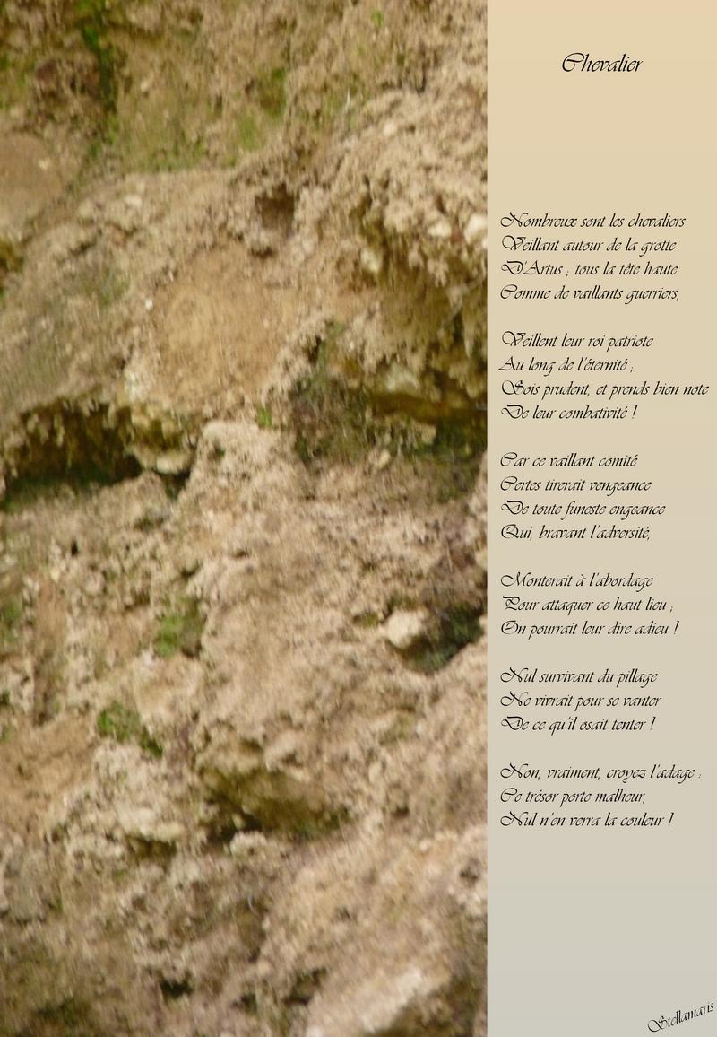Chevalier / / Nombreux sont les chevaliers / Veillant autour de la grotte / D'Artus ; tous la tête haute / Comme de vaillants guerriers, / / Veillent leur roi patriote / Au long de l'éternité ; / Sois prudent, et prends bien note / De leur combativité ! / / Car ce vaillant comité / Certes tirerait vengeance / De toute funeste engeance / Qui, bravant l'adversité, / / Monterait à l'abordage / Pour attaquer ce haut lieu ; / On pourrait leur dire adieu ! / / Nul survivant du pillage / Ne vivrait pour se vanter / De ce qu'il osait tenter ! / / Non, vraiment, croyez l'adage : / Ce trésor porte malheur, / Nul n'en verra la couleur ! / / Stellamaris